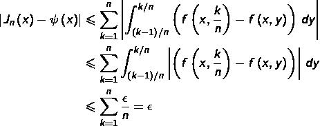 \begin{equation*}\begin{split}\left J_{n}\left(x\right)-\psi\left(x\right)\right  & \leqslant \sum_{k=1}^{n}\left \int_{\left(k-1\right)/n}^{k/n}\left(f\left(x,\frac{k}{n}\right)-f\left(x,y\right)\right)\thinspace dy\right \\& \leqslant \sum_{k=1}^{n}\int_{\left(k-1\right)/n}^{k/n}\left \left(f\left(x,\frac{k}{n}\right)-f\left(x,y\right)\right)\right \thinspace dy\\& \leqslant \sum_{k=1}^{n}\frac{\epsilon}{n}=\epsilon\end{split}\end{equation*}