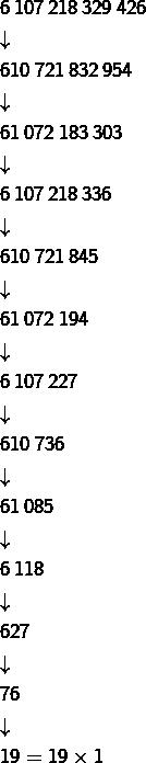 \begin{eqnarray*}& & 6\thinspace107\thinspace218\thinspace329\thinspace426\\& & \downarrow\\& & 610\thinspace721\thinspace832\thinspace954\\& & \downarrow\\& & 61\thinspace072\thinspace183\thinspace303\\& & \downarrow\\& & 6\thinspace107\thinspace218\thinspace336\\& & \downarrow\\& & 610\thinspace721\thinspace845\\& & \downarrow\\& & 61\thinspace072\thinspace194\\& & \downarrow\\& & 6\thinspace107\thinspace227\\& & \downarrow\\& & 610\thinspace736\\& & \downarrow\\& & 61\thinspace085\\& & \downarrow\\& & 6\thinspace118\\& & \downarrow\\& & 627\\& & \downarrow\\& & 76\\& & \downarrow\\& & 19=19\times1\end{eqnarray*}