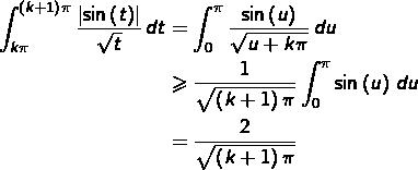 \begin{equation*}\begin{split}\int_{k\pi}^{\left(k+1\right)\pi}\frac{\left \sin\left(t\right)\right }{\sqrt{t}}\thinspace dt & = \int_{0}^{\pi}\frac{\sin\left(u\right)}{\sqrt{u+k\pi}}\thinspace du\\& \geqslant \frac{1}{\sqrt{\left(k+1\right)\pi}}\int_{0}^{\pi}\sin\left(u\right)\thinspace du\\& = \frac{2}{\sqrt{\left(k+1\right)\pi}}\end{split}\end{equation*}
