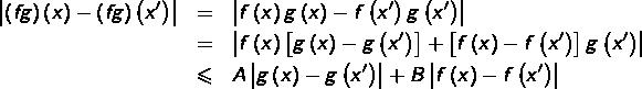 \begin{eqnarray*}\left|\left(fg\right)\left(x\right)-\left(fg\right)\left(x'\right)\right| & = & \left|f\left(x\right)g\left(x\right)-f\left(x'\right)g\left(x'\right)\right|\& = & \left|f\left(x\right)\left[g\left(x\right)-g\left(x'\right)\right]+\left[f\left(x\right)-f\left(x'\right)\right]g\left(x'\right)\right|\& \leqslant & A\left|g\left(x\right)-g\left(x'\right)\right|+B\left|f\left(x\right)-f\left(x'\right)\right| \end{eqnarray*}