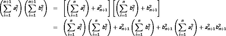 \begin{eqnarray*}\left(\sum_{i=1}^{n+1}\,a_{i}^{2}\right)\left(\sum_{i=1}^{n+1}\,b_{i}^{2}\right) & = & \left[\left(\sum_{i=1}^{n}\,a_{i}^{2}\right)+a_{n+1}^{2}\right]\left[\left(\sum_{i=1}^{n}\,b_{i}^{2}\right)+b_{n+1}^{2}\right]\\& = & \left(\sum_{i=1}^{n}\,a_{i}^{2}\right)\left(\sum_{i=1}^{n}\,b_{i}^{2}\right)+a_{n+1}^{2}\left(\sum_{i=1}^{n}\,b_{i}^{2}\right)+b_{n+1}^{2}\left(\sum_{i=1}^{n}\,a_{i}^{2}\right)+a_{n+1}^{2}b_{n+1}^{2}\end{eqnarray*}