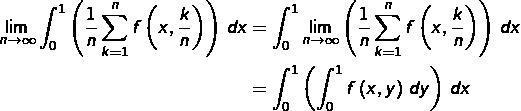 \begin{equation*}\begin{split}\lim_{n\rightarrow\infty}\int_{0}^{1}\left(\frac{1}{n}\sum_{k=1}^{n}f\left(x,\frac{k}{n}\right)\right)\thinspace dx & = \int_{0}^{1}\lim_{n\rightarrow\infty}\left(\frac{1}{n}\sum_{k=1}^{n}f\left(x,\frac{k}{n}\right)\right)\thinspace dx\\& = \int_{0}^{1}\left(\int_{0}^{1}f\left(x,y\right)\thinspace dy\right)\thinspace dx\end{split}\end{equation*}