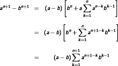 \[\begin{matrix}a^{n+1}-b^{n+1} & = & {\displaystyle \left(a-b\right)\left[b^{n}+a\sum_{k=1}^{n}a^{n-k}b^{k-1}\right]}\\&&\\& = & {\displaystyle \left(a-b\right)\left[b^{n}+\sum_{k=1}^{n}a^{n+1-k}b^{k-1}\right]}\\&&\\& = & {\displaystyle \left(a-b\right)\sum_{k=1}^{n+1}a^{n+1-k}b^{k-1}}\end{matrix}\]