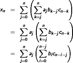 \begin{eqnarray*}x_{n} & = & \sum_{j=0}^{n}\left(\sum_{k=j}^{n}a_{j}b_{k-j}c_{n-k}\right)\\& = & \sum_{j=0}^{n}a_{j}\left(\sum_{k=j}^{n}b_{k-j}c_{n-k}\right)\\& = & \sum_{j=0}^{n}a_{j}\left(\sum_{i=0}^{n-j}b_{i}c_{n-i-j}\right) \end{eqnarray*}