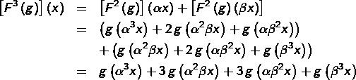 \begin{eqnarray*}\left[F^{3}\left(g\right)\right]\left(x\right) & = & \left[F^{2}\left(g\right)\right]\left(\alpha x\right)+\left[F^{2}\left(g\right)\left(\beta x\right)\right]\\& = & \left(g\left(\alpha^{3}x\right)+2\thinspace g\left(\alpha^{2}\beta x\right)+g\left(\alpha\beta^{2}x\right)\right)\\& & +\left(g\left(\alpha^{2}\beta x\right)+2\thinspace g\left(\alpha\beta^{2}x\right)+g\left(\beta^{3}x\right)\right)\\& = & g\left(\alpha^{3}x\right)+3\thinspace g\left(\alpha^{2}\beta x\right)+3\thinspace g\left(\alpha\beta^{2}x\right)+g\left(\beta^{3}x\right)\end{eqnarray*}