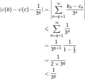 \begin{equation*}\begin{split}\vert\psi(b)-\psi(c)-\frac{1}{3^q}\vert & = \left\vert\sum_{n=q+1}^\infty\frac{b_n-c_n}{3^n}\right\vert\\& \leqslant \sum_{n=q+1}^\infty\frac{1}{3^n}\\& = \frac{1}{3^{q+1}}\,\frac{1}{1-\frac13}\\& = \frac{1}{2\times3^q}\\& < \frac{1}{3^q}\end{split}\end{equation*}