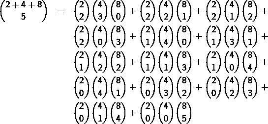 \begin{eqnarray*}\binom{2+4+8}{5} & = & \binom{2}{2}\binom{4}{3}\binom{8}{0}+\binom{2}{2}\binom{4}{2}\binom{8}{1}+\binom{2}{2}\binom{4}{1}\binom{8}{2}+\\& & \binom{2}{2}\binom{4}{0}\binom{8}{3}+\binom{2}{1}\binom{4}{4}\binom{8}{0}+\binom{2}{1}\binom{4}{3}\binom{8}{1}+\\& & \binom{2}{1}\binom{4}{2}\binom{8}{2}+\binom{2}{1}\binom{4}{1}\binom{8}{3}+\binom{2}{1}\binom{4}{0}\binom{8}{4}+\\& & \binom{2}{0}\binom{4}{4}\binom{8}{1}+\binom{2}{0}\binom{4}{3}\binom{8}{2}+\binom{2}{0}\binom{4}{2}\binom{8}{3}+\\& & \binom{2}{0}\binom{4}{1}\binom{8}{4}+\binom{2}{0}\binom{4}{0}\binom{8}{5}\end{eqnarray*}