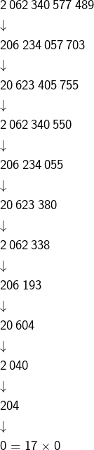 \begin{eqnarray*}& & 2\thinspace062\thinspace340\thinspace577\thinspace489\\& & \downarrow\\& & 206\thinspace234\thinspace057\thinspace703\\& & \downarrow\\& & 20\thinspace623\thinspace405\thinspace755\\& & \downarrow\\& & 2\thinspace062\thinspace340\thinspace550\\& & \downarrow\\& & 206\thinspace234\thinspace055\\& & \downarrow\\& & 20\thinspace623\thinspace380\\& & \downarrow\\& & 2\thinspace062\thinspace338\\& & \downarrow\\& & 206\thinspace193\\& & \downarrow\\& & 20\thinspace604\\& & \downarrow\\& & 2\thinspace040\\& & \downarrow\\& & 204\\& & \downarrow\\& & 0=17\times0\end{eqnarray*}