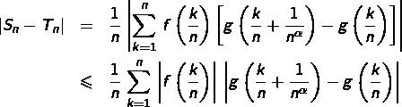 \begin{eqnarray*}\left|S_{n}-T_{n}\right| & = & \frac{1}{n}\,\left|\sum_{k=1}^{n}\,f\left(\frac{k}{n}\right)\left[g\left(\frac{k}{n}+\frac{1}{n^{\alpha}}\right)-g\left(\frac{k}{n}\right)\right]\right|\& \leqslant & \frac{1}{n}\,\sum_{k=1}^{n}\,\left|f\left(\frac{k}{n}\right)\right|\,\left|g\left(\frac{k}{n}+\frac{1}{n^{\alpha}}\right)-g\left(\frac{k}{n}\right)\right|\end{eqnarray*}