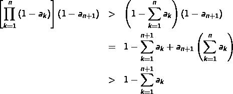 \begin{eqnarray*}\left[\prod_{k=1}^{n}\left(1-a_{k}\right)\right]\left(1-a_{n+1}\right) & > & \left(1-\sum_{k=1}^{n}a_{k}\right)\left(1-a_{n+1}\right)\\& = & 1-\sum_{k=1}^{n+1}a_{k}+a_{n+1}\left(\sum_{k=1}^{n}a_{k}\right)\\& > & 1-\sum_{k=1}^{n+1}a_{k}\end{eqnarray*}