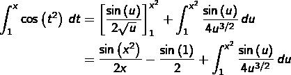 \begin{equation*}\begin{split}\int_{1}^{x}\cos\left(t^{2}\right)\thinspace dt & = \left[\frac{\sin\left(u\right)}{2\sqrt{u}}\right]_{1}^{x^{2}}+\int_{1}^{x^{2}}\frac{\sin\left(u\right)}{4u^{3/2}}\thinspace du\\& = \frac{\sin\left(x^{2}\right)}{2x}-\frac{\sin\left(1\right)}{2}+\int_{1}^{x^{2}}\frac{\sin\left(u\right)}{4u^{3/2}}\thinspace du\end{split}\end{equation*}