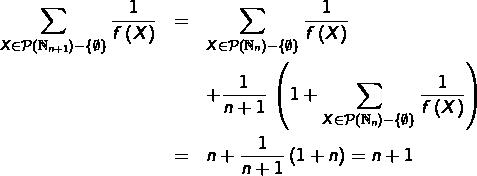 \begin{eqnarray*}\sum_{X\in\mathcal{P}\left(\mathbb{N}_{n+1}\right)-\left\{ \emptyset\right\} }\frac{1}{f\left(X\right)} & = & \sum_{X\in\mathcal{P}\left(\mathbb{N}_{n}\right)-\left\{ \emptyset\right\} }\frac{1}{f\left(X\right)}\\& & +\frac{1}{n+1}\thinspace\left(1+\sum_{X\in\mathcal{P}\left(\mathbb{N}_{n}\right)-\left\{ \emptyset\right\} }\frac{1}{f\left(X\right)}\right)\\& = & n+\frac{1}{n+1}\left(1+n\right)=n+1\end{eqnarray*}