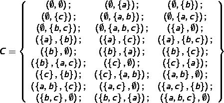 \[C=\left\{ \begin{array}{ccc}\left(\emptyset,\emptyset\right); & \left(\emptyset,\left\{ a\right\} \right); & \left(\emptyset,\left\{ b\right\} \right);\\\left(\emptyset,\left\{ c\right\} \right); & \left(\emptyset,\left\{ a,b\right\} \right); & \left(\emptyset,\left\{ a,c\right\} \right);\\\left(\emptyset,\left\{ b,c\right\} \right); & \left(\emptyset,\left\{ a,b,c\right\} \right); & \left(\left\{ a\right\} ,\emptyset\right);\\\left(\left\{ a\right\} ,\left\{ b\right\} \right); & \left(\left\{ a\right\} ,\left\{ c\right\} \right); & \left(\left\{ a\right\} ,\left\{ b,c\right\} \right);\\\left(\left\{ b\right\} ,\emptyset\right); & \left(\left\{ b\right\} ,\left\{ a\right\} \right); & \left(\left\{ b\right\} ,\left\{ c\right\} \right);\\\left(\left\{ b\right\} ,\left\{ a,c\right\} \right); & \left(\left\{ c\right\} ,\emptyset\right); & \left(\left\{ c\right\} ,\left\{ a\right\} \right);\\\left(\left\{ c\right\} ,\left\{ b\right\} \right); & \left(\left\{ c\right\} ,\left\{ a,b\right\} \right); & \left(\left\{ a,b\right\} ,\emptyset\right);\\\left(\left\{ a,b\right\} ,\left\{ c\right\} \right); & \left(\left\{ a,c\right\} ,\emptyset\right); & \left(\left\{ a,c\right\} ,\left\{ b\right\} \right);\\\left(\left\{ b,c\right\} ,\emptyset\right); & \left(\left\{ b,c\right\} ,\left\{ a\right\} \right); & \left(\left\{ a,b,c\right\} ,\emptyset\right)\end{array}\right\}\]