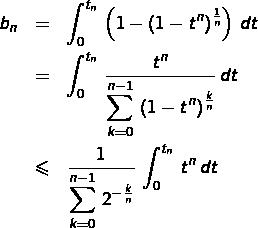\begin{eqnarray*}b_{n} & = & \int_{0}^{t_{n}}\,\left(1-\left(1-t^{n}\right)^{\frac{1}{n}}\right)\,dt\\& = & \int_{0}^{t_{n}}\,\frac{t^{n}}{{\displaystyle \sum_{k=0}^{n-1}\,\left(1-t^{n}\right)^{\frac{k}{n}}}}\,dt\\& \leqslant & \frac{1}{{\displaystyle \sum_{k=0}^{n-1}\,2^{-\frac{k}{n}}}}\,\int_{0}^{t_{n}}\,t^{n}\,dt\end{eqnarray*}
