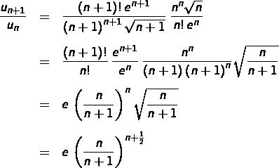 \begin{eqnarray*}\frac{u_{n+1}}{u_{n}} & = & \frac{\left(n+1\right)!\thinspace e^{n+1}}{\left(n+1\right)^{n+1}\sqrt{n+1}}\:\frac{n^{n}\sqrt{n}}{n!\thinspace e^{n}}\cr\noalign{\vspace{8pt}}& = & \frac{\left(n+1\right)!}{n!}\thinspace\frac{e^{n+1}}{e^{n}}\thinspace\frac{n^{n}}{\left(n+1\right)\left(n+1\right)^{n}}\sqrt{\frac{n}{n+1}}\cr\noalign{\vspace{8pt}}& = & e\thinspace\left(\frac{n}{n+1}\right)^{n}\sqrt{\frac{n}{n+1}}\cr\noalign{\vspace{8pt}}& = & e\thinspace\left(\frac{n}{n+1}\right)^{n+\frac{1}{2}}\end{eqnarray*}