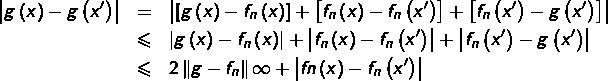 \begin{eqnarray*}\left|g\left(x\right)-g\left(x'\right)\right| & = & \left|\left[g\left(x\right)-f_{n}\left(x\right)\right]+\left[f_{n}\left(x\right)-f_{n}\left(x'\right)\right]+\left[f_{n}\left(x'\right)-g\left(x'\right)\right]\right|\& \leqslant & \left|g\left(x\right)-f_{n}\left(x\right)\right|+\left|f_{n}\left(x\right)-f_{n}\left(x'\right)\right|+\left|f_{n}\left(x'\right)-g\left(x'\right)\right|\& \leqslant & 2\left\Vert g-f_{n}\right\Vert {\infty}+\left|f{n}\left(x\right)-f_{n}\left(x'\right)\right|\end{eqnarray*}