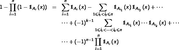 \begin{eqnarray*}1-\prod_{i=1}^{n}\left(1-\mathds{1}_{A_{i}}\left(x\right)\right) & = & \sum_{i=1}^{n}\mathds{1}_{A_{i}}\left(x\right)-\sum_{1\leqslant i_{1}<i_{2}\leqslant n}\mathds{1}_{A_{i_{1}}}\left(x\right)\mathds{1}_{A_{i_{2}}}\left(x\right)+\cdots\\& &\cdots+\left(-1\right)^{k-1}\sum_{1\leqslant i_{1}<\cdots<i_{k}\leqslant n}\mathds{1}_{A_{i_{1}}}\left(x\right)\cdots\mathds{1}_{A_{i_{k}}}\left(x\right)+\cdots\\& &\cdots+\left(-1\right)^{n-1}\prod_{i=1}^{n}\mathds{1}_{A_{i}}\left(x\right)\end{eqnarray*}