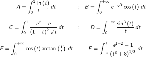 \[\begin{array}{ccc}{\displaystyle A=\int_{0}^{1}\frac{\ln\left(t\right)}{t-1}\thinspace dt} & ; & {\displaystyle B=\int_{0}^{+\infty}e^{-\sqrt{t}}\cos\left(t\right)\thinspace dt}\\\\\displaystyle{C=\int_{0}^{1}\frac{e^{t}-e}{\left(1-t\right)^2\sqrt t}\thinspace dt} & ; & {\displaystyle D=\int_{0}^{+\infty}\frac{\sin^{3}\left(t\right)}{t}\thinspace dt}\\\\{\displaystyle E=\int_{0}^{+\infty}}\cos\left(t\right)\arctan\left(\frac{1}{t}\right)\thinspace dt & & {\displaystyle F=\int_{-2}^{1}\frac{e^{t+2}-1}{\left(t^{3}+8\right)^{1/3}}\thinspace dt}\end{array}\]