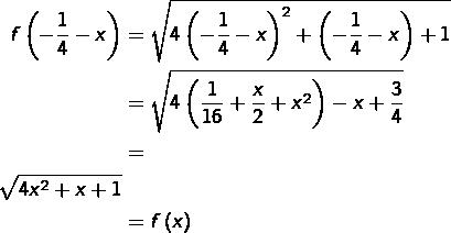 \begin{equation*}\begin{split}f\left(-\frac{1}{4}-x\right) & = \sqrt{4\left(-\frac{1}{4}-x\right)^{2}+\left(-\frac{1}{4}-x\right)+1}\\ & = \sqrt{4\left(\frac{1}{16}+\frac{x}{2}+x^{2}\right)-x+\frac{3}{4}}\\ & = & \sqrt{4x^{2}+x+1}\\ & = f\left(x\right)\end{split}\end{equation*}