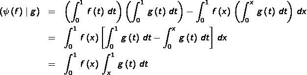 \begin{eqnarray*}\left(\psi\left(f\right)\mid g\right) & = & \left(\int_{0}^{1}\,f\left(t\right)\,dt\right)\left(\int_{0}^{1}\,g\left(t\right)\,dt\right)-\int_{0}^{1}\,f\left(x\right)\,\left(\int_{0}^{x}\,g\left(t\right)\,dt\right)\,dx\\& = & \int_{0}^{1}\,f\left(x\right)\left[\int_{0}^{1}\,g\left(t\right)\,dt-\int_{0}^{x}\,g\left(t\right)\,dt\right]\,dx\\& = & \int_{0}^{1}\,f\left(x\right)\,\int_{x}^{1}\,g\left(t\right)\,dt\end{eqnarray*}