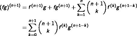 \begin{equation*}\begin{split}\left(fg\right)^{\left(n+1\right)} & = f^{\left(n+1\right)}g+fg^{\left(n+1\right)}+\sum_{k=1}^{n}\binom{n+1}{k}f^{\left(k\right)}g^{\left(n+1-k\right)}\\& = \sum_{k=0}^{n+1}\binom{n+1}{k}f^{\left(k\right)}g^{\left(n+1-k\right)}\end{split}\end{equation*}