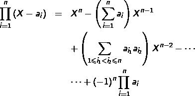 \begin{eqnarray*}\prod_{i=1}^{n}\left(X-a_{i}\right) & = & X^{n}-\left(\sum_{i=1}^{n}a_{i}\right)X^{n-1}\\& & +\left(\sum_{1\leqslant i_{1}<i_{2}\leqslant n}a_{i_{1}}a_{i_{2}}\right)X^{n-2}-\cdots\\& & \cdots+\left(-1\right)^{n}\prod_{i=1}^{n}a_{i}\end{eqnarray*}