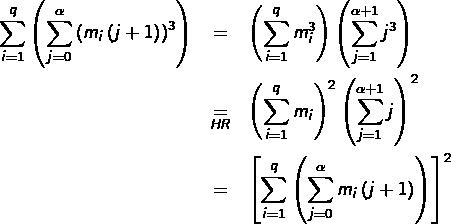 \begin{eqnarray*}\sum_{i=1}^{q}\left(\sum_{j=0}^{\alpha}\left(m_{i}\left(j+1\right)\right)^{3}\right) & = & \left(\sum_{i=1}^{q}m_{i}^{3}\right)\left(\sum_{j=1}^{\alpha+1}j^{3}\right)\\& \underset{{\scriptstyle {HR}}}{=} & \left(\sum_{i=1}^{q}m_{i}\right)^{2}\left(\sum_{j=1}^{\alpha+1}j\right)^{2}\\& = & \left[\sum_{i=1}^{q}\left(\sum_{j=0}^{\alpha}m_{i}\left(j+1\right)\right)\right]^{2}\end{eqnarray*}