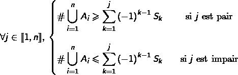 \[\forall j\in\llbracket1,n\rrbracket,\:\left\{ \begin{matrix}{\displaystyle \#\bigcup_{i=1}^{n}A_{i}\geqslant\sum_{k=1}^{j}\left(-1\right)^{k-1}S_{k}} & & \text{si }j\text{ est pair}\\\\{\displaystyle \#\bigcup_{i=1}^{n}A_{i}\leqslant\sum_{k=1}^{j}\left(-1\right)^{k-1}S_{k}} & & \text{si }j\text{ est impair}\end{matrix}\right.\]