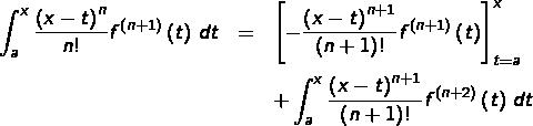 \begin{eqnarray*}\int_{a}^{x}\frac{\left(x-t\right)^{n}}{n!}f^{\left(n+1\right)}\left(t\right)\thinspace dt & = & \left[-\frac{\left(x-t\right)^{n+1}}{\left(n+1\right)!}f^{\left(n+1\right)}\left(t\right)\right]_{t=a}^{x}\\& & +\int_{a}^{x}\frac{\left(x-t\right)^{n+1}}{\left(n+1\right)!}f^{\left(n+2\right)}\left(t\right)\thinspace dt\end{eqnarray*}