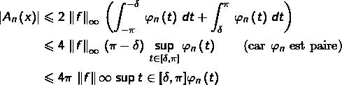 \begin{equation*}\begin{split}\left|A_{n}\left(x\right)\right| & \leqslant 2\,\left\Vert f\right\Vert_{\infty}\,\left(\int_{-\pi}^{-\delta}\,\varphi_{n}\left(t\right)\,dt+\int_{\delta}^{\pi}\,\varphi_{n}\left(t\right)\,dt\right)\\& \leqslant 4\,\left\Vert f\right\Vert_{\infty}\,\left(\pi-\delta\right)\,\sup_{t\in\left[\delta,\pi\right]}\varphi_{n}\left(t\right)\qquad\textrm{(car }\varphi_{n}\textrm{ est paire)}\\& \leqslant 4\pi\,\left\Vert f\right\Vert {\infty}\,\sup{t\in\left[\delta,\pi\right]}\varphi_{n}\left(t\right)\end{split}\end{equation*}
