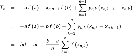 \begin{eqnarray*}T_{n} & = & -a\,f\left(a\right)+x_{n,n-1}\,f\left(b\right)+\sum_{k=1}^{n-1}\,y_{n,k}\left(x_{n,k-1}-x_{n,k}\right)\\& = & -a\,f\left(a\right)+b\,f\left(b\right)-\sum_{k=1}^{n}\,y_{n,k}\left(x_{n,k}-x_{n,k-1}\right)\\& = & bd-ac-\frac{b-a}{n}\,\sum_{k=1}^{n}\,f\left(x_{n,k}\right)\end{eqnarray*}