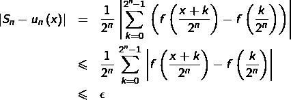 \begin{eqnarray*}\left S_{n}-u_{n}\left(x\right)\right  & = & \frac{1}{2^{n}}\,\left \sum_{k=0}^{2^{n}-1}\,\left(f\left(\frac{x+k}{2^{n}}\right)-f\left(\frac{k}{2^{n}}\right)\right)\right \\& \leqslant & \frac{1}{2^{n}}\,\sum_{k=0}^{2^{n}-1}\,\left f\left(\frac{x+k}{2^{n}}\right)-f\left(\frac{k}{2^{n}}\right)\right \\& \leqslant & \epsilon\end{eqnarray*}