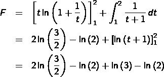 \begin{eqnarray*}F & = & \left[t\ln\left(1+\frac{1}{t}\right)\right]_{1}^{2}+\int_{1}^{2}\frac{1}{t+1}\thinspace dt\\& = & 2\ln\left(\frac{3}{2}\right)-\ln\left(2\right)+\left[\ln\left(t+1\right)\right]_{1}^{2}\\& = & 2\ln\left(\frac{3}{2}\right)-\ln\left(2\right)+\ln\left(3\right)-\ln\left(2\right)\end{eqnarray*}