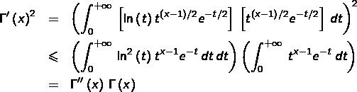 \begin{eqnarray*}\Gamma'\left(x\right)^{2} & = & \left(\int_{0}^{+\infty}\,\left[\ln\left(t\right)t^{\left(x-1\right)/2}e^{-t/2}\right]\,\left[t^{\left(x-1\right)/2}e^{-t/2}\right]\,dt\right)^{2}\\ & \leqslant & \left(\int_{0}^{+\infty}\,\ln^{2}\left(t\right)t^{x-1}e^{-t}\,dt\,dt\right)\left(\int_{0}^{+\infty}\,t^{x-1}e^{-t}\,dt\right)\\ & = & \Gamma''\left(x\right)\,\Gamma\left(x\right) \end{eqnarray*}