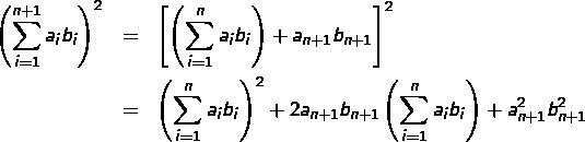 \begin{eqnarray*}\left(\sum_{i=1}^{n+1}a_{i}b_{i}\right)^{2} & = & \left[\left(\sum_{i=1}^{n}a_{i}b_{i}\right)+a_{n+1}b_{n+1}\right]^{2}\\& = & \left(\sum_{i=1}^{n}a_{i}b_{i}\right)^{2}+2a_{n+1}b_{n+1}\left(\sum_{i=1}^{n}a_{i}b_{i}\right)+a_{n+1}^{2}b_{n+1}^{2}\end{eqnarray*}