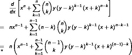 \begin{eqnarray*}& & \frac{d}{dx}\left[x^{n}+\sum_{k=1}^{n}\binom{n}{k}y\left(y-k\right)^{k-1}\left(x+k\right)^{n-k}\right]\\& = & nx^{n-1}+\sum_{k=1}^{n-1}\left(n-k\right)\binom{n}{k}y\left(y-k\right)^{k-1}\left(x+k\right)^{n-k-1}\\& \underset{\star}{=} & n\left(x^{n-1}+\sum_{k=1}^{n-1}\binom{n-1}{k}y\left(y-k\right)^{k-1}\left(x+k\right)^{\left(n-1\right)-k}\right)\end{eqnarray*}